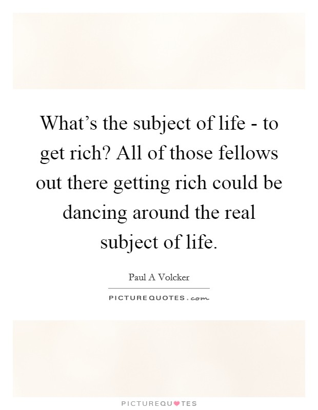 What's the subject of life - to get rich? All of those fellows out there getting rich could be dancing around the real subject of life Picture Quote #1