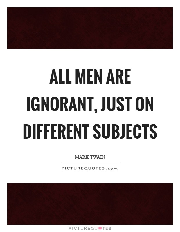 All men are ignorant, just on different subjects Picture Quote #1