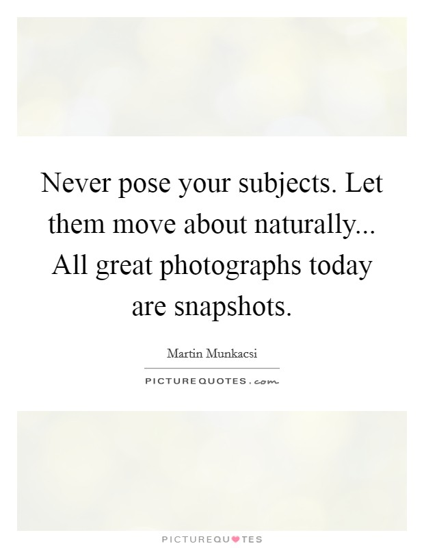Never pose your subjects. Let them move about naturally... All great photographs today are snapshots Picture Quote #1