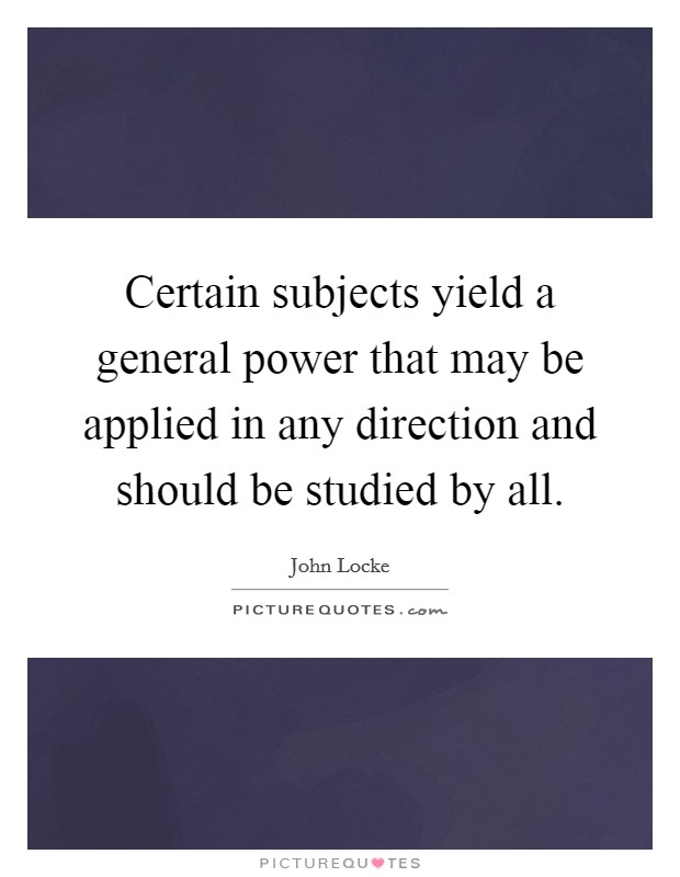 Certain subjects yield a general power that may be applied in any direction and should be studied by all Picture Quote #1