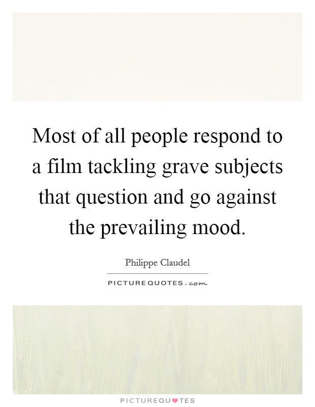 Most of all people respond to a film tackling grave subjects that question and go against the prevailing mood Picture Quote #1