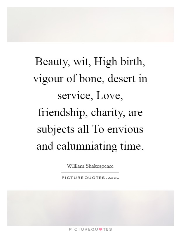 Beauty, wit, High birth, vigour of bone, desert in service, Love, friendship, charity, are subjects all To envious and calumniating time Picture Quote #1