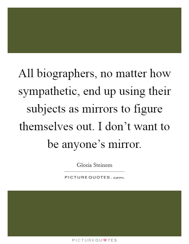 All biographers, no matter how sympathetic, end up using their subjects as mirrors to figure themselves out. I don't want to be anyone's mirror Picture Quote #1