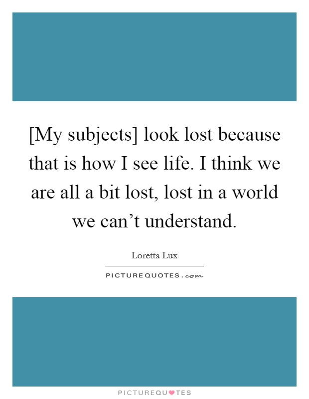 [My subjects] look lost because that is how I see life. I think we are all a bit lost, lost in a world we can't understand Picture Quote #1