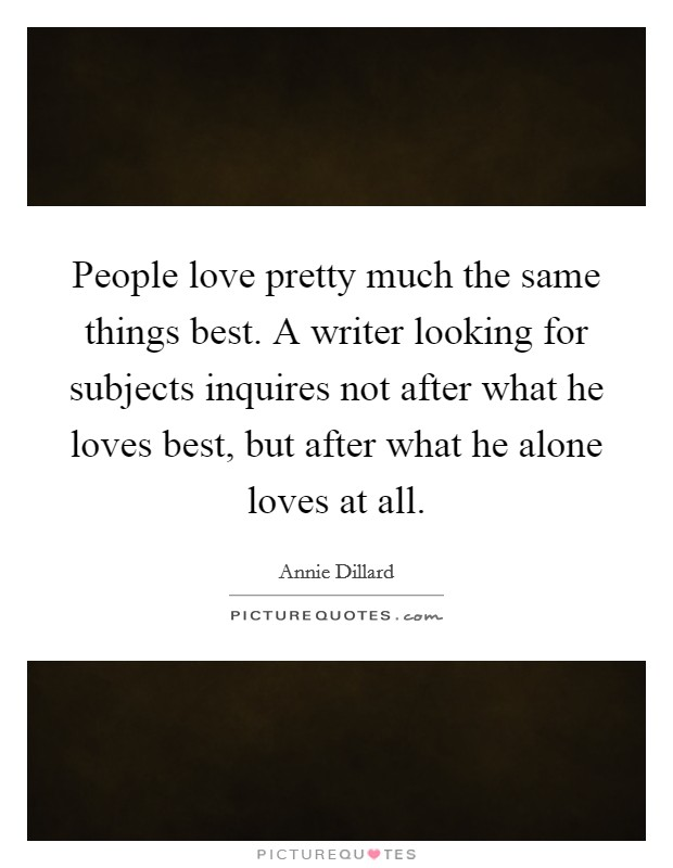 People love pretty much the same things best. A writer looking for subjects inquires not after what he loves best, but after what he alone loves at all Picture Quote #1