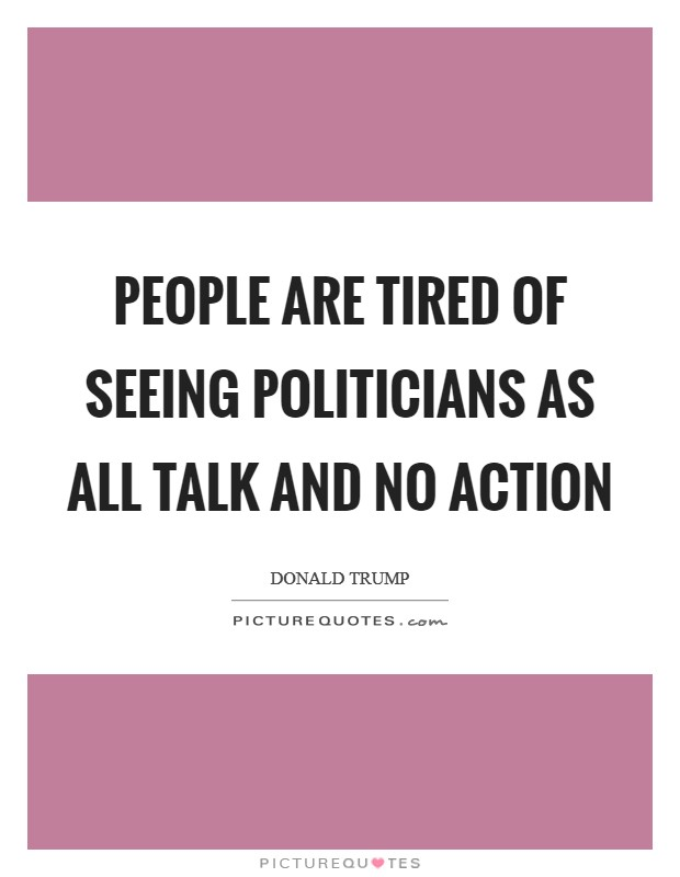 People are tired of seeing politicians as all talk and no action Picture Quote #1