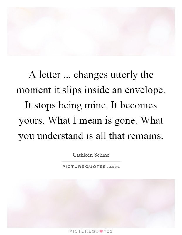 A letter ... changes utterly the moment it slips inside an envelope. It stops being mine. It becomes yours. What I mean is gone. What you understand is all that remains Picture Quote #1