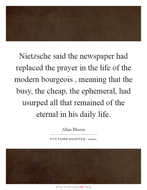 Nietzsche said the newspaper had replaced the prayer in the life of the modern bourgeois , meaning that the busy, the cheap, the ephemeral, had usurped all that remained of the eternal in his daily life Picture Quote #1