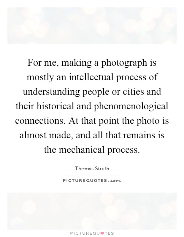 For me, making a photograph is mostly an intellectual process of understanding people or cities and their historical and phenomenological connections. At that point the photo is almost made, and all that remains is the mechanical process Picture Quote #1