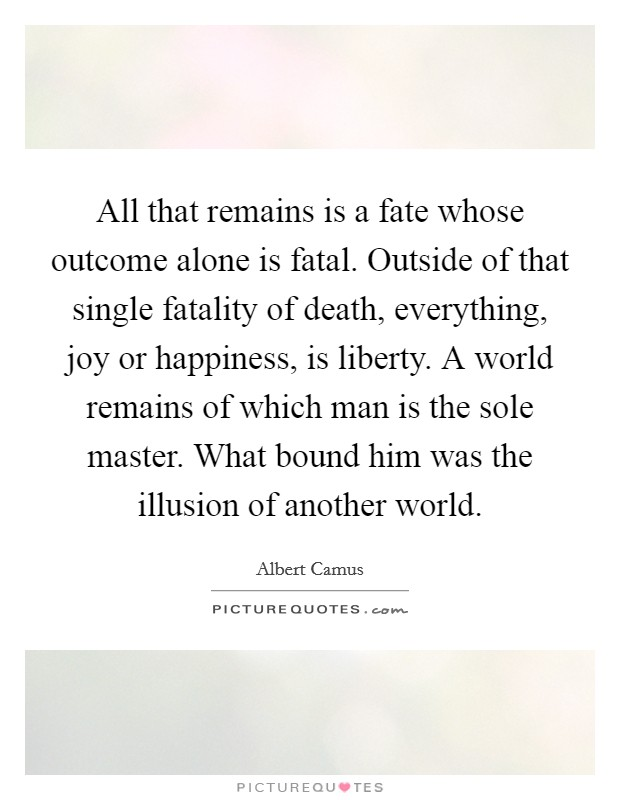 All that remains is a fate whose outcome alone is fatal. Outside of that single fatality of death, everything, joy or happiness, is liberty. A world remains of which man is the sole master. What bound him was the illusion of another world Picture Quote #1