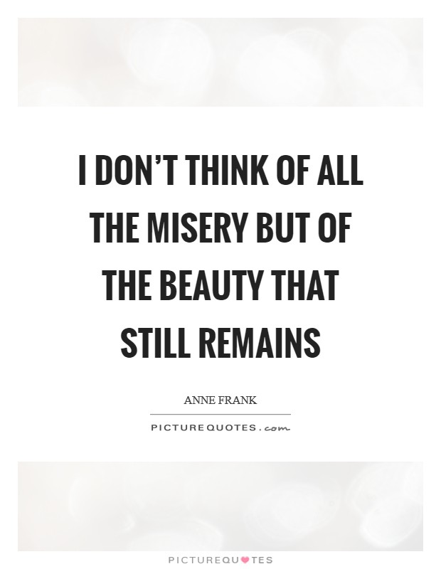 I don't think of all the misery but of the beauty that still remains Picture Quote #1