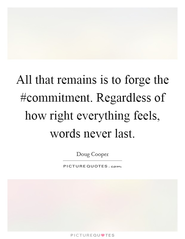 All that remains is to forge the #commitment. Regardless of how right everything feels, words never last Picture Quote #1