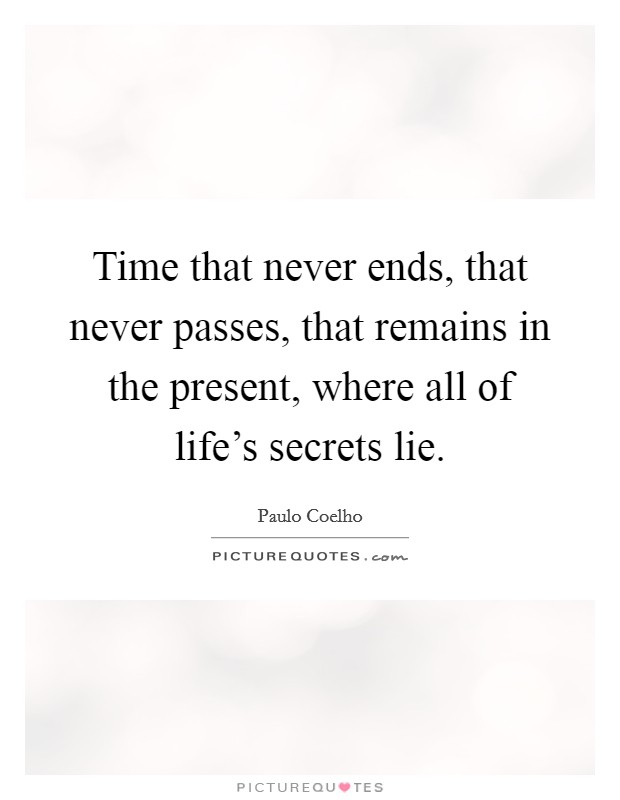 Time that never ends, that never passes, that remains in the present, where all of life's secrets lie Picture Quote #1