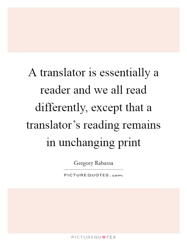 A translator is essentially a reader and we all read differently, except that a translator's reading remains in unchanging print Picture Quote #1
