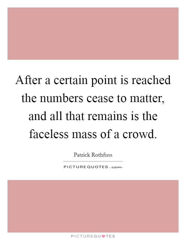 After a certain point is reached the numbers cease to matter, and all that remains is the faceless mass of a crowd Picture Quote #1