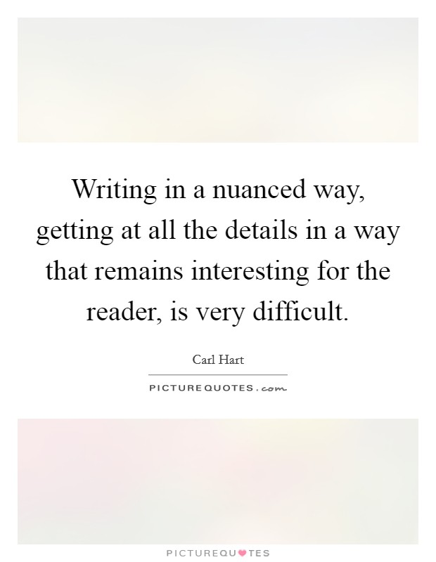 Writing in a nuanced way, getting at all the details in a way that remains interesting for the reader, is very difficult Picture Quote #1