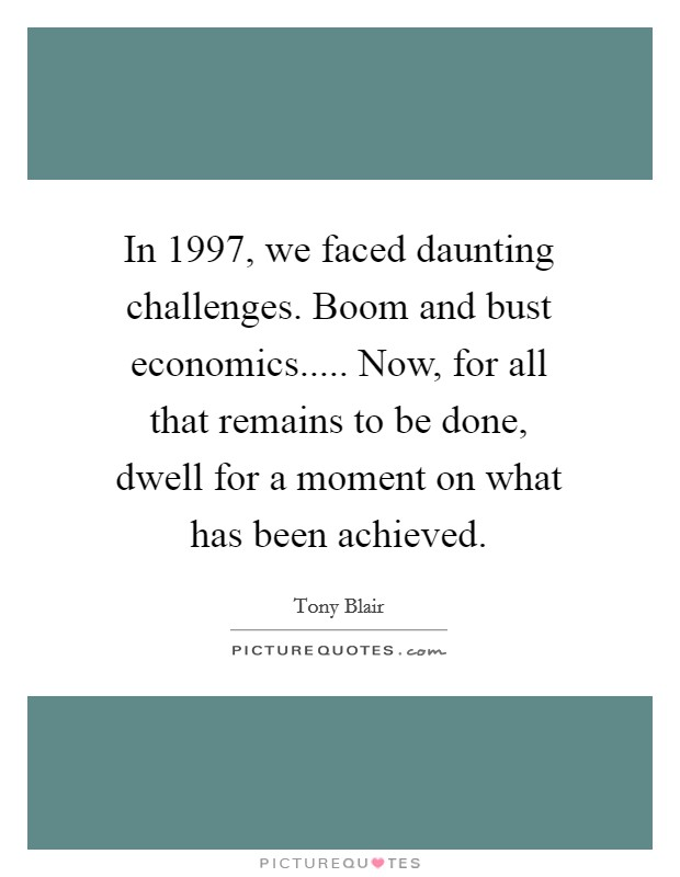 In 1997, we faced daunting challenges. Boom and bust economics..... Now, for all that remains to be done, dwell for a moment on what has been achieved Picture Quote #1