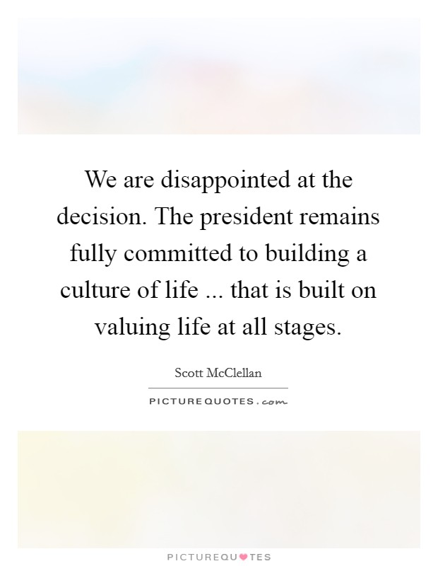 We are disappointed at the decision. The president remains fully committed to building a culture of life ... that is built on valuing life at all stages Picture Quote #1