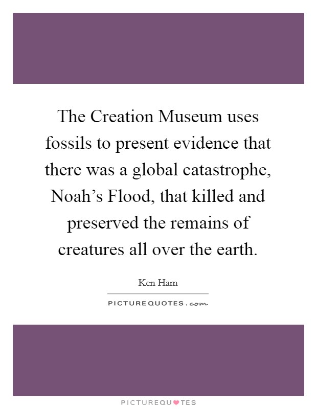 The Creation Museum uses fossils to present evidence that there was a global catastrophe, Noah's Flood, that killed and preserved the remains of creatures all over the earth Picture Quote #1