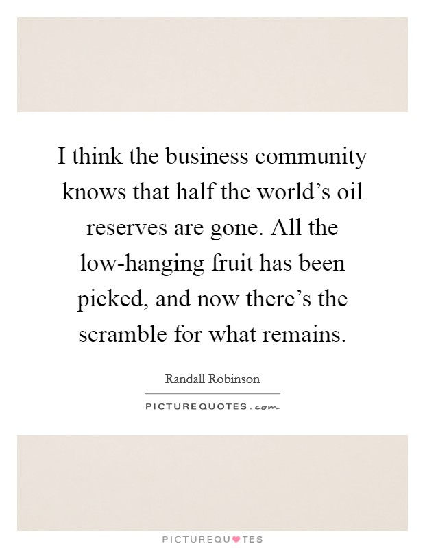 I think the business community knows that half the world's oil reserves are gone. All the low-hanging fruit has been picked, and now there's the scramble for what remains Picture Quote #1