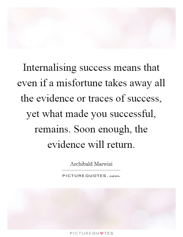 Internalising success means that even if a misfortune takes away all the evidence or traces of success, yet what made you successful, remains. Soon enough, the evidence will return Picture Quote #1