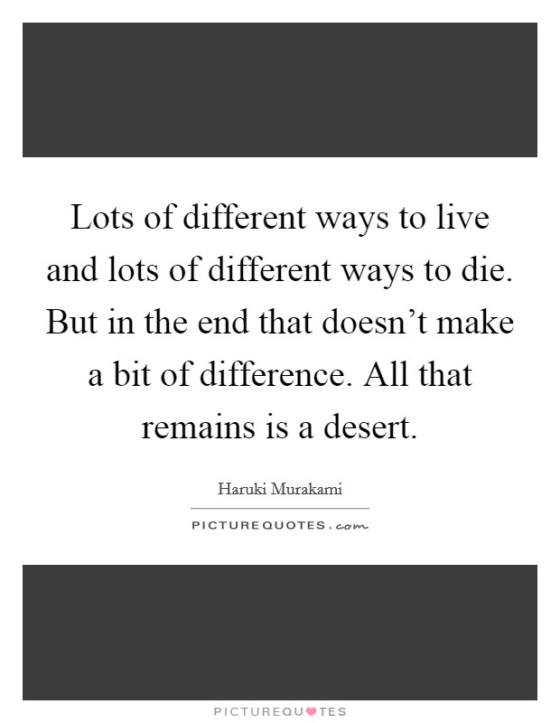 Lots of different ways to live and lots of different ways to die. But in the end that doesn't make a bit of difference. All that remains is a desert Picture Quote #1