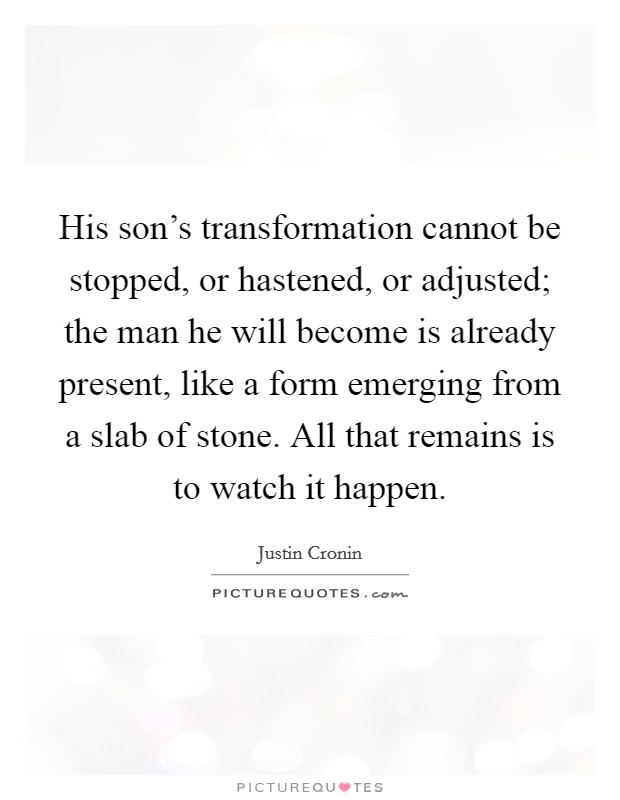 His son's transformation cannot be stopped, or hastened, or adjusted; the man he will become is already present, like a form emerging from a slab of stone. All that remains is to watch it happen Picture Quote #1
