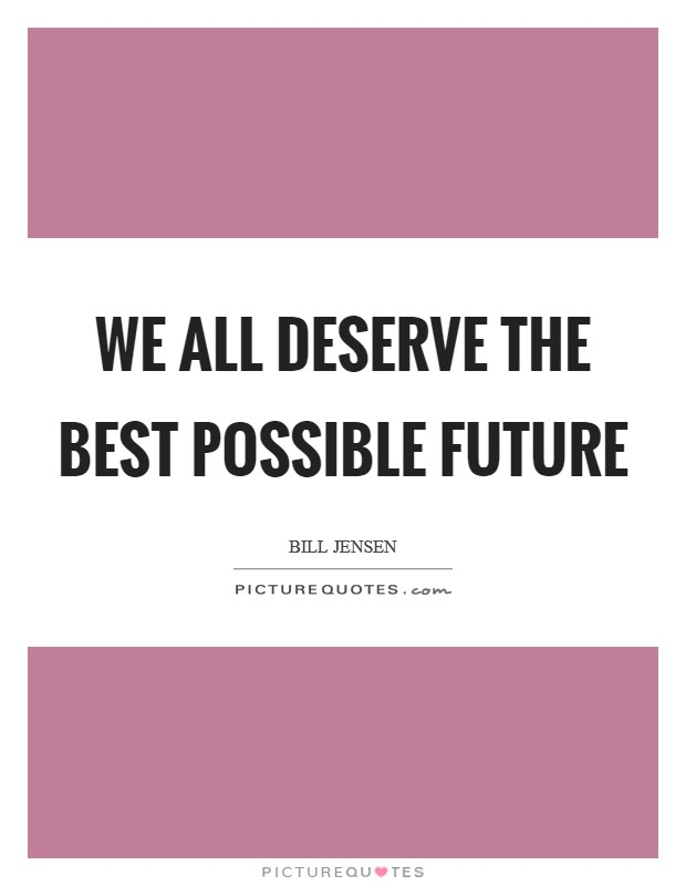 We all deserve the best possible future Picture Quote #1