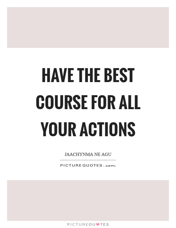 Have the best course for all your actions Picture Quote #1