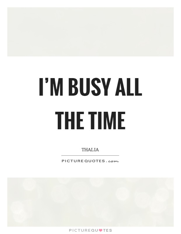 I'm busy all the time Picture Quote #1