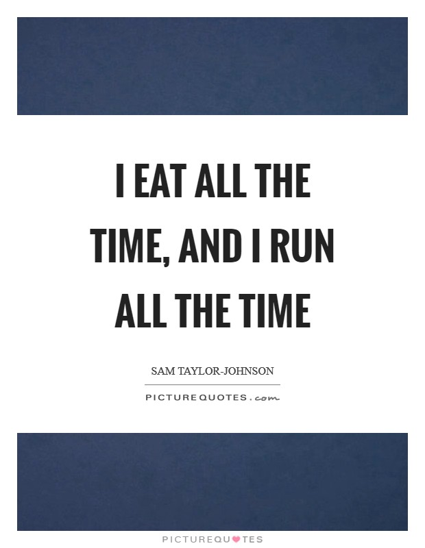 I eat all the time, and I run all the time Picture Quote #1