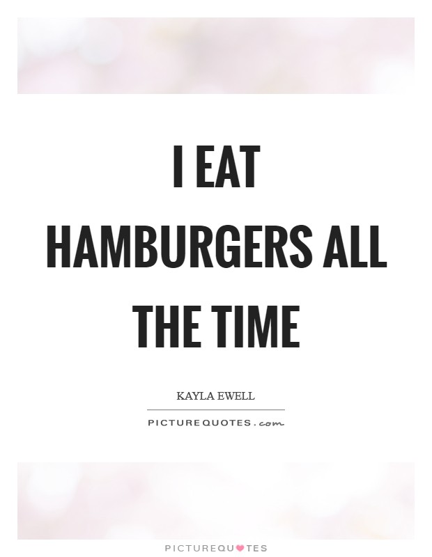 I eat hamburgers all the time Picture Quote #1