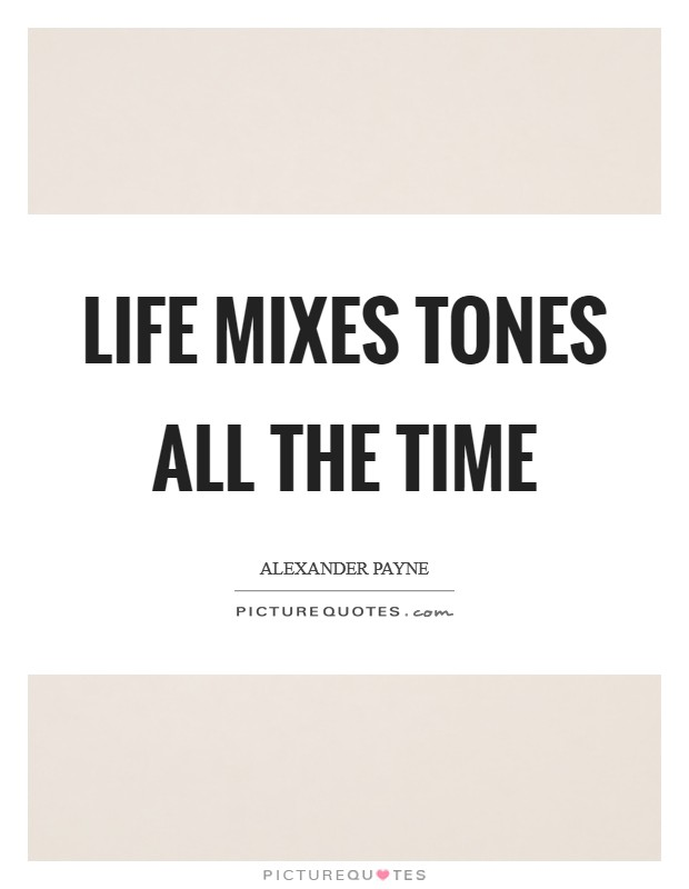 Life mixes tones all the time Picture Quote #1