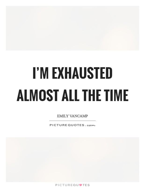 I'm exhausted almost all the time Picture Quote #1