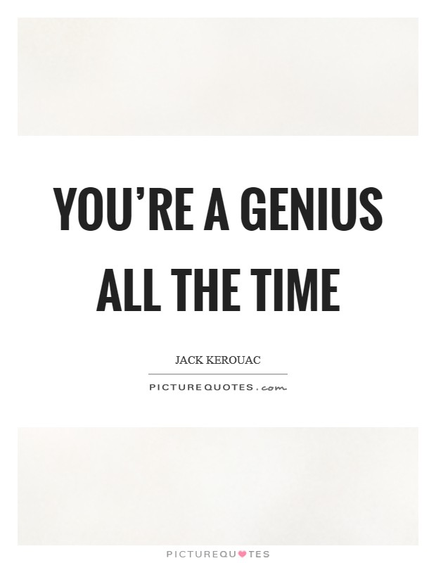 You're a Genius all the time Picture Quote #1