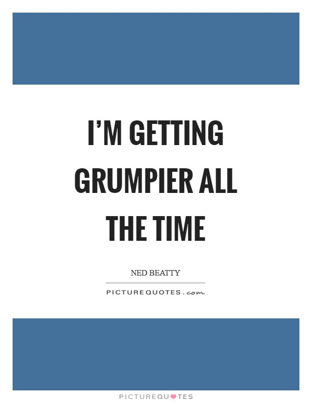 I'm getting grumpier all the time Picture Quote #1