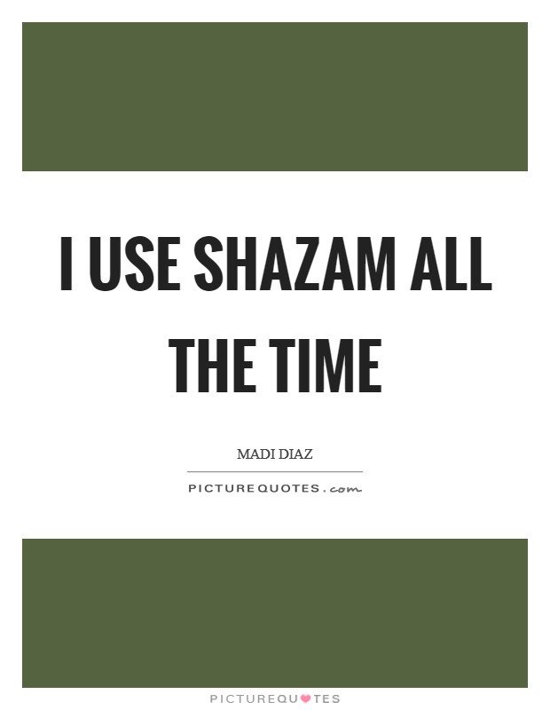 I use Shazam all the time Picture Quote #1