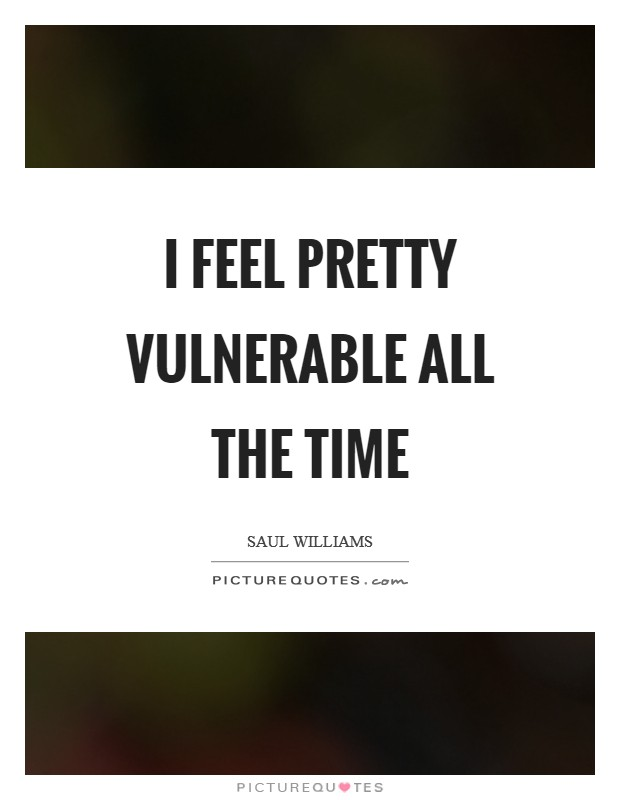 I feel pretty vulnerable all the time Picture Quote #1