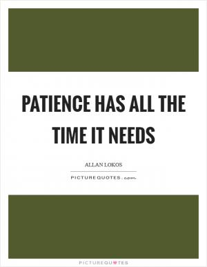 We must accept the reality that the causes of impatience