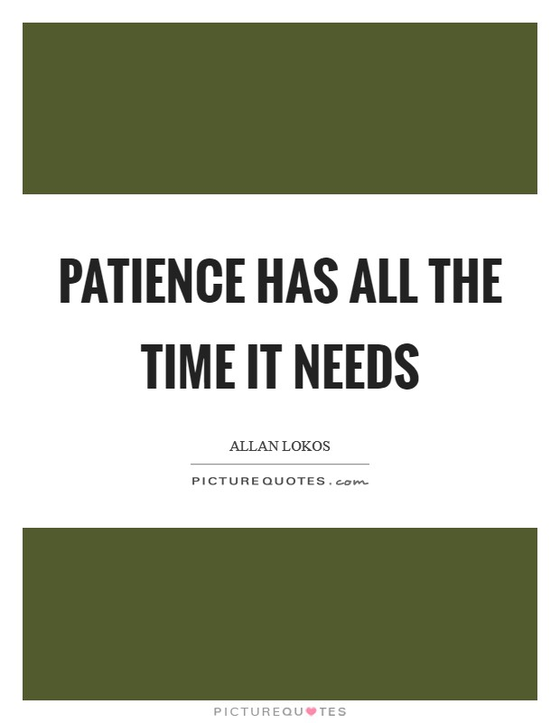 Patience has all the time it needs Picture Quote #1