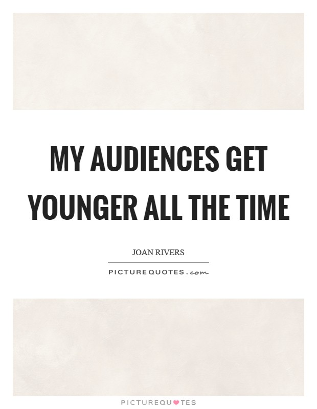 My audiences get younger all the time Picture Quote #1
