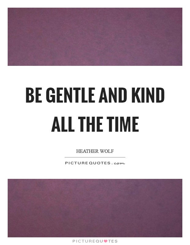 Be gentle and kind all the time Picture Quote #1