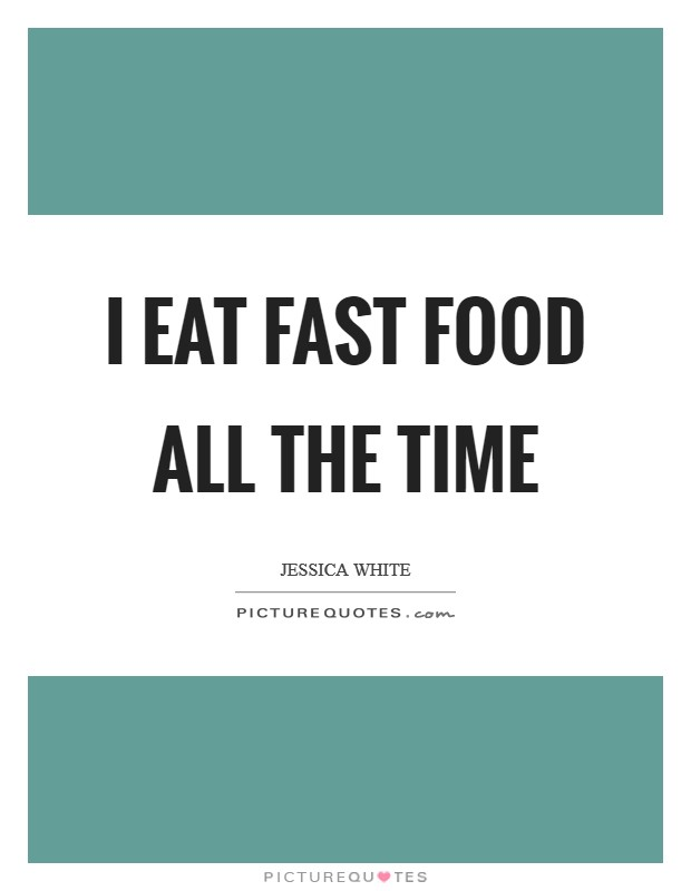 I eat fast food all the time Picture Quote #1
