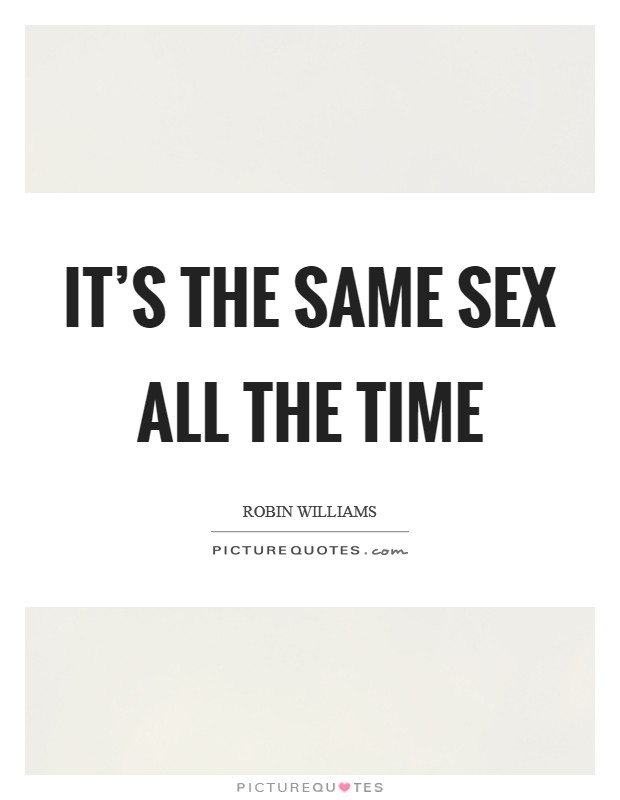 It's the same sex all the time Picture Quote #1