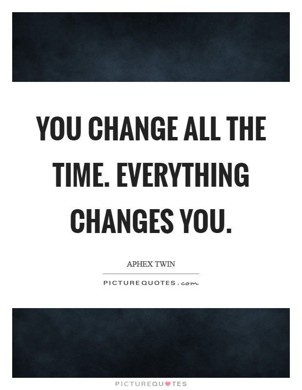 You change all the time. Everything changes you Picture Quote #1