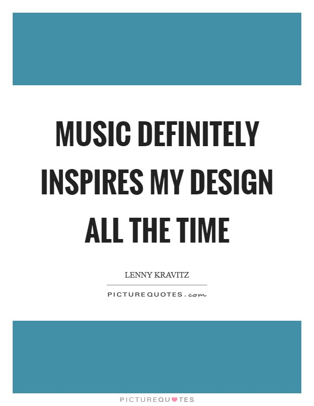 Music definitely inspires my design all the time Picture Quote #1