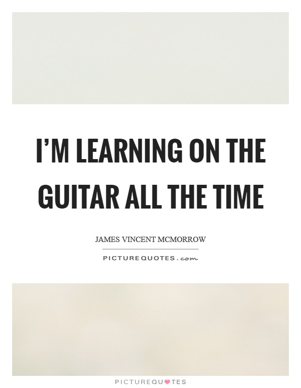 I'm learning on the guitar all the time Picture Quote #1