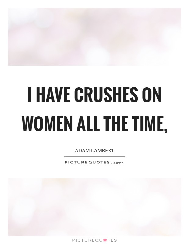 I have crushes on women all the time, Picture Quote #1