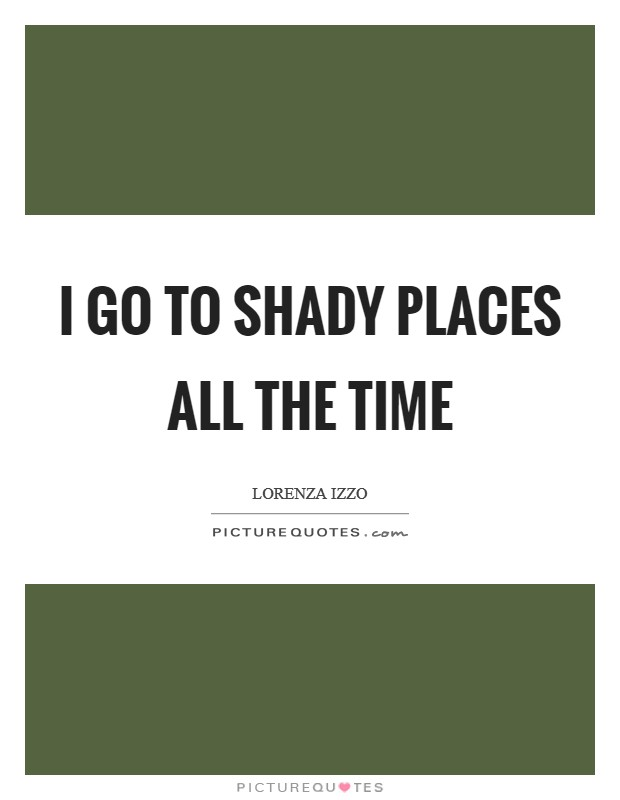I go to shady places all the time Picture Quote #1