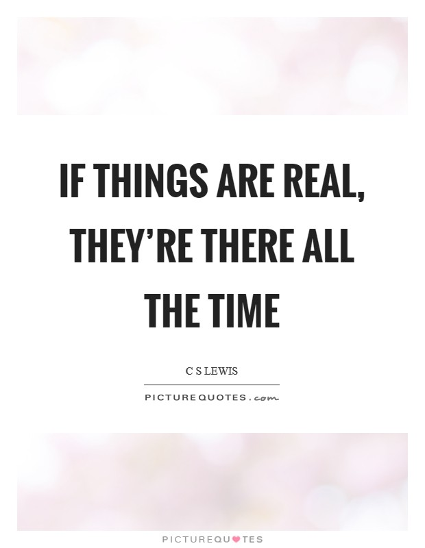 If things are real, they're there all the time Picture Quote #1